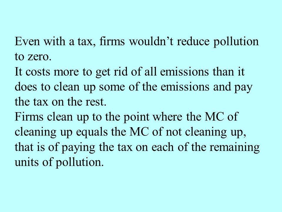 Even with a tax, firms wouldn't reduce pollution to zero.