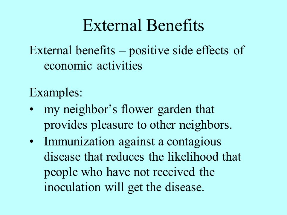 External Benefits External benefits – positive side effects of economic activities. Examples:
