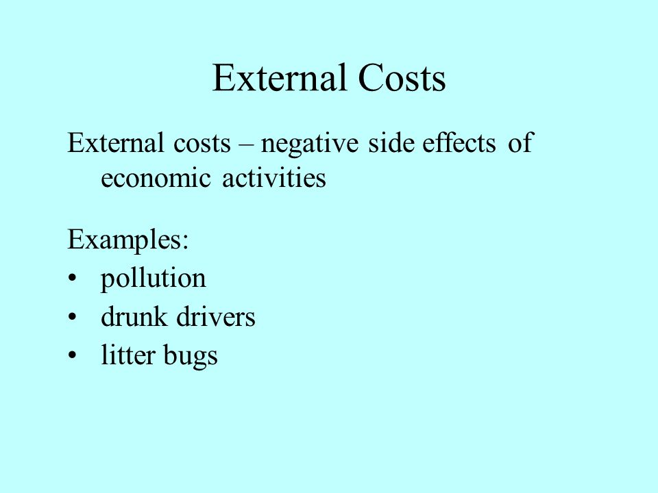 External Costs External costs – negative side effects of economic activities. Examples: pollution.