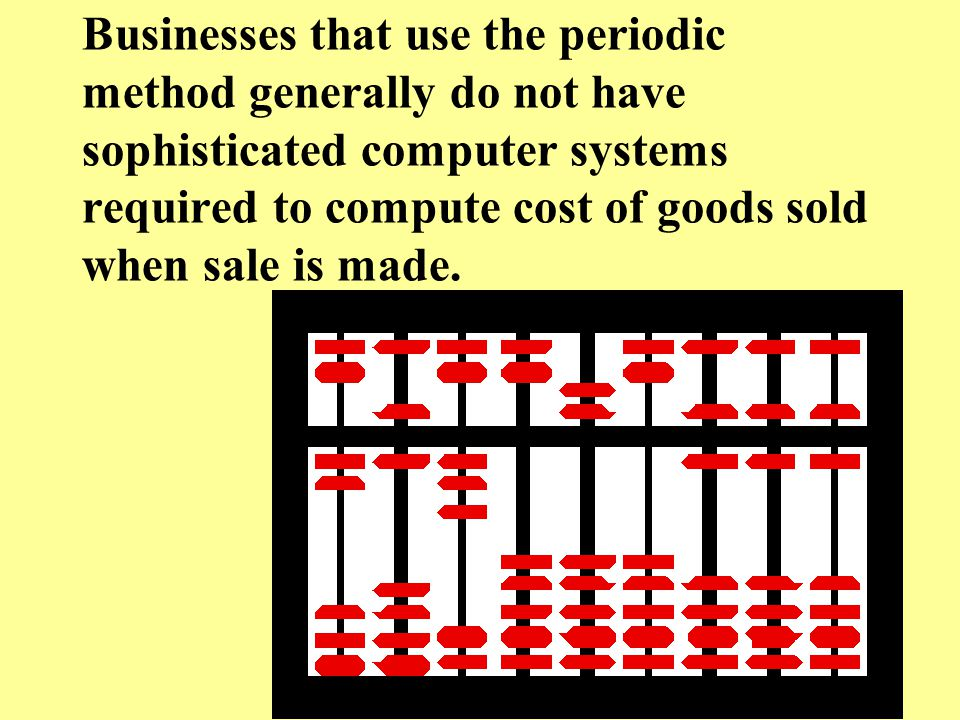 Businesses that use the periodic method generally do not have sophisticated computer systems required to compute cost of goods sold when sale is made.