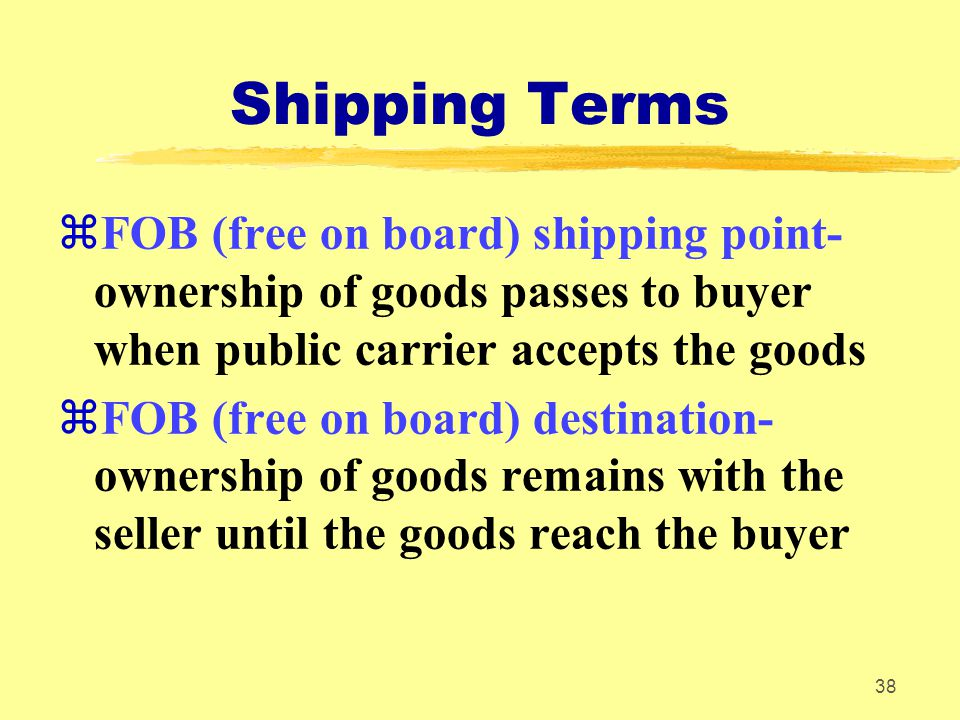 Shipping Terms FOB (free on board) shipping point- ownership of goods passes to buyer when public carrier accepts the goods.