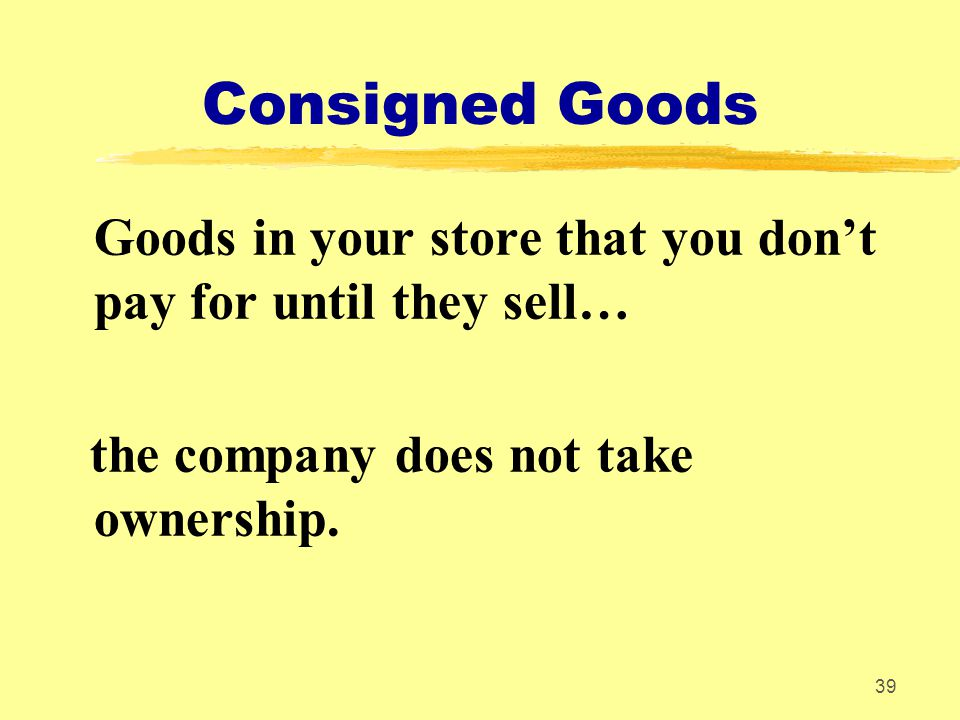 Consigned Goods Goods in your store that you don't pay for until they sell… the company does not take ownership.