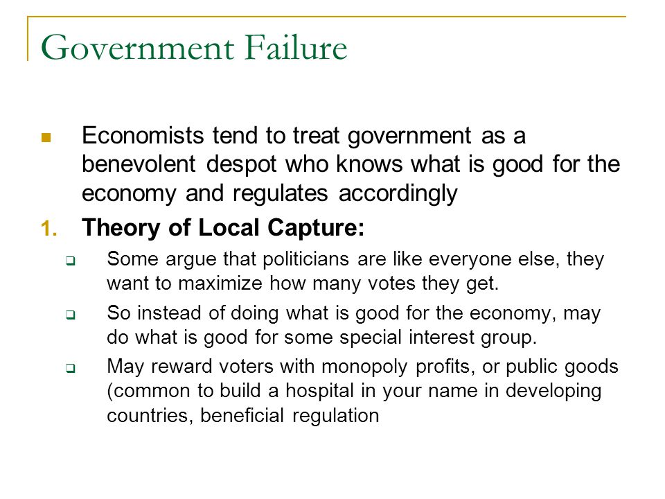 Government Failure Economists tend to treat government as a benevolent despot who knows what is good for the economy and regulates accordingly.