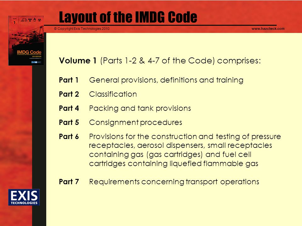 Layout of the IMDG Code Volume 1 (Parts 1-2 & 4-7 of the Code) comprises: Part 1 General provisions, definitions and training.