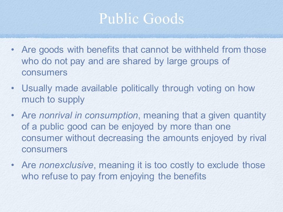 Public Goods Are goods with benefits that cannot be withheld from those who do not pay and are shared by large groups of consumers.