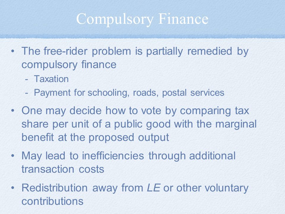 Compulsory Finance The free-rider problem is partially remedied by compulsory finance. Taxation. Payment for schooling, roads, postal services.
