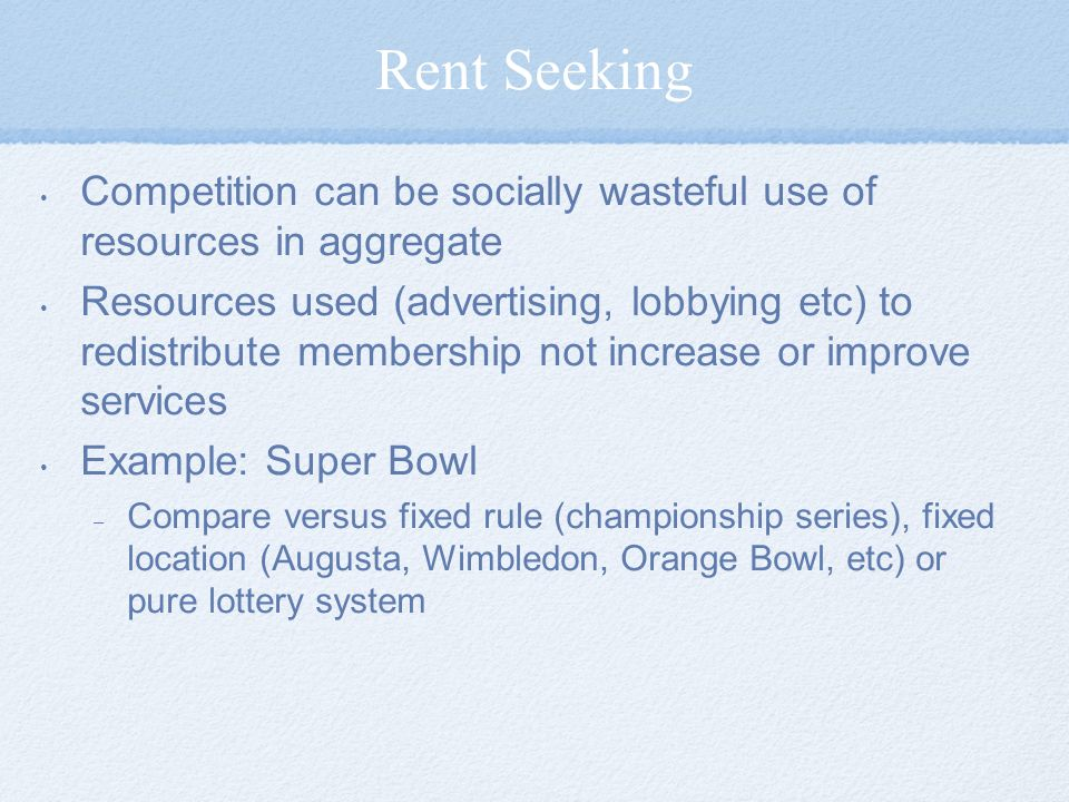 Rent Seeking Competition can be socially wasteful use of resources in aggregate.