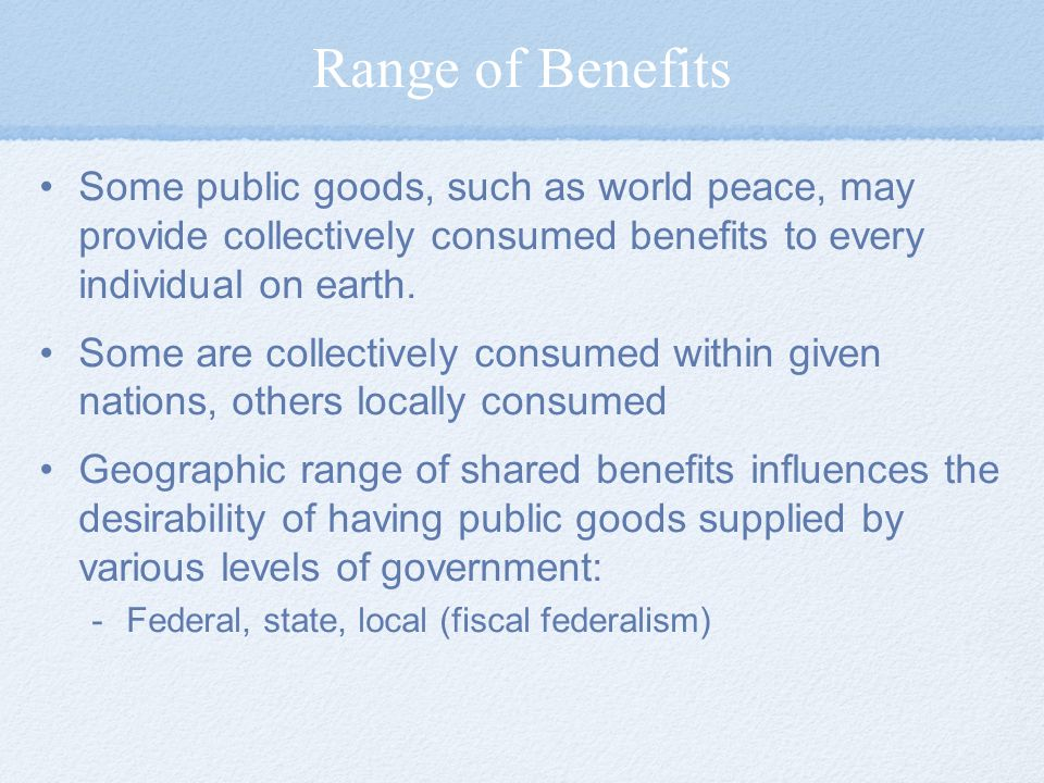 Range of Benefits Some public goods, such as world peace, may provide collectively consumed benefits to every individual on earth.