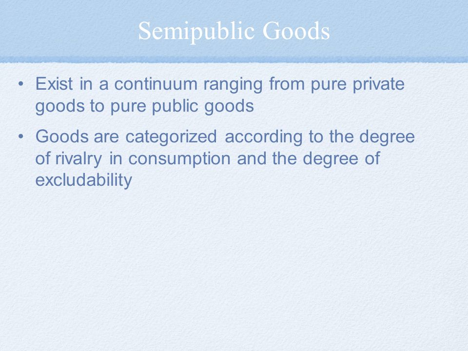 Semipublic Goods Exist in a continuum ranging from pure private goods to pure public goods.