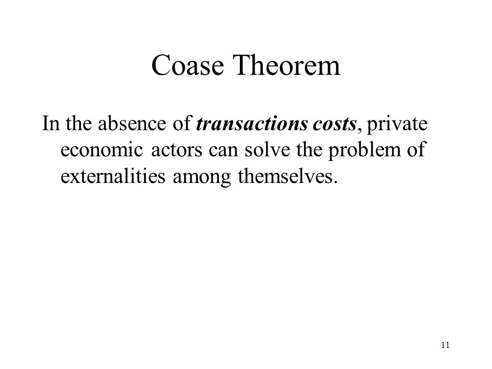 Coase Theorem In the absence of transactions costs, private economic actors can solve the problem of externalities among themselves.