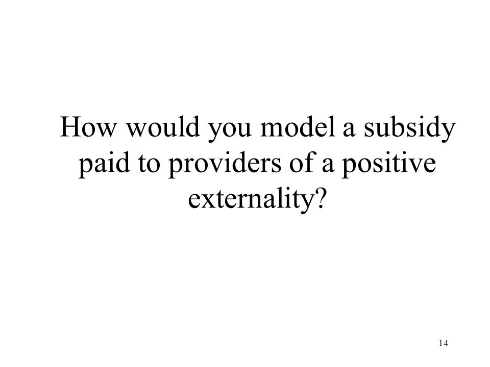 How would you model a subsidy paid to providers of a positive externality
