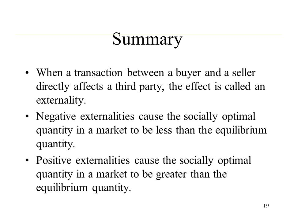 Summary When a transaction between a buyer and a seller directly affects a third party, the effect is called an externality.