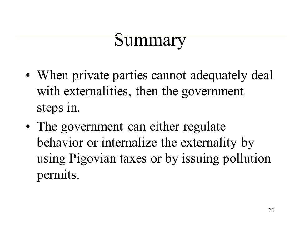 Summary When private parties cannot adequately deal with externalities, then the government steps in.