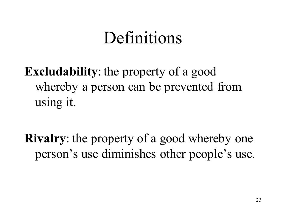 Definitions Excludability: the property of a good whereby a person can be prevented from using it.