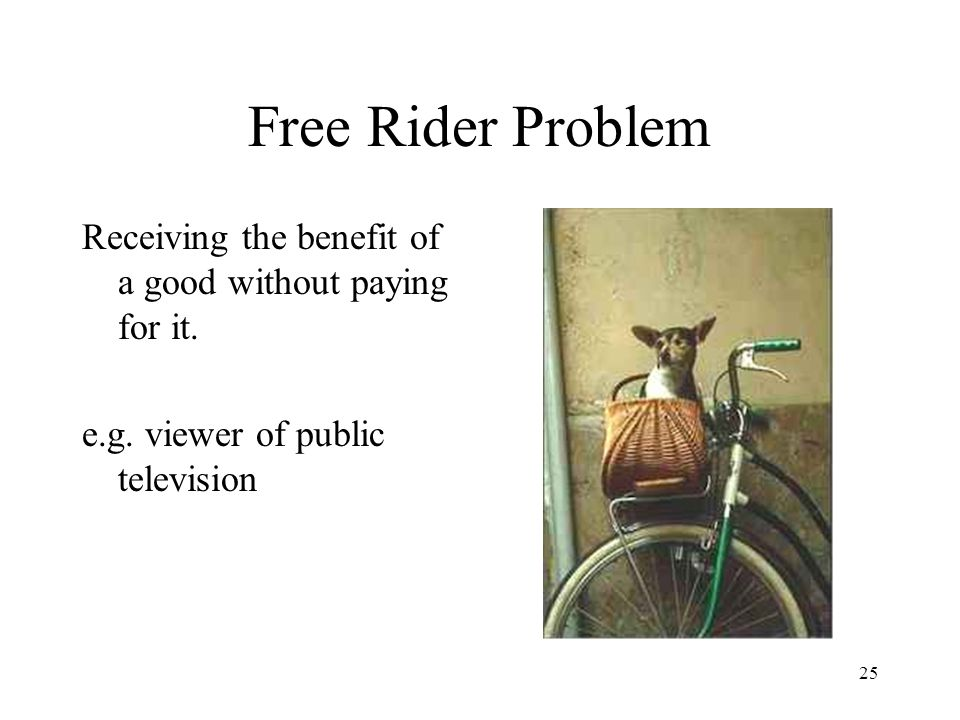 Free Rider Problem Receiving the benefit of a good without paying for it.