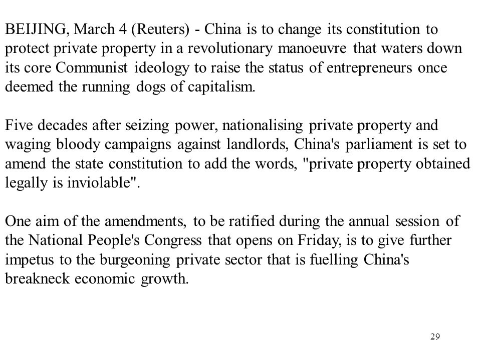 BEIJING, March 4 (Reuters) - China is to change its constitution to protect private property in a revolutionary manoeuvre that waters down its core Communist ideology to raise the status of entrepreneurs once deemed the running dogs of capitalism.
