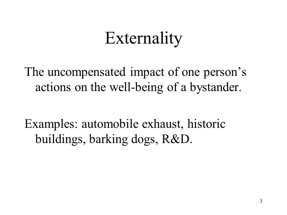 Externality The uncompensated impact of one person's actions on the well-being of a bystander.