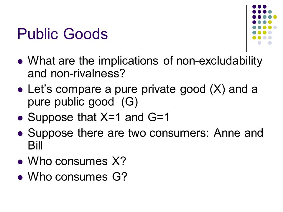 Public Goods What are the implications of non-excludability and non-rivalness Let's compare a pure private good (X) and a pure public good (G)