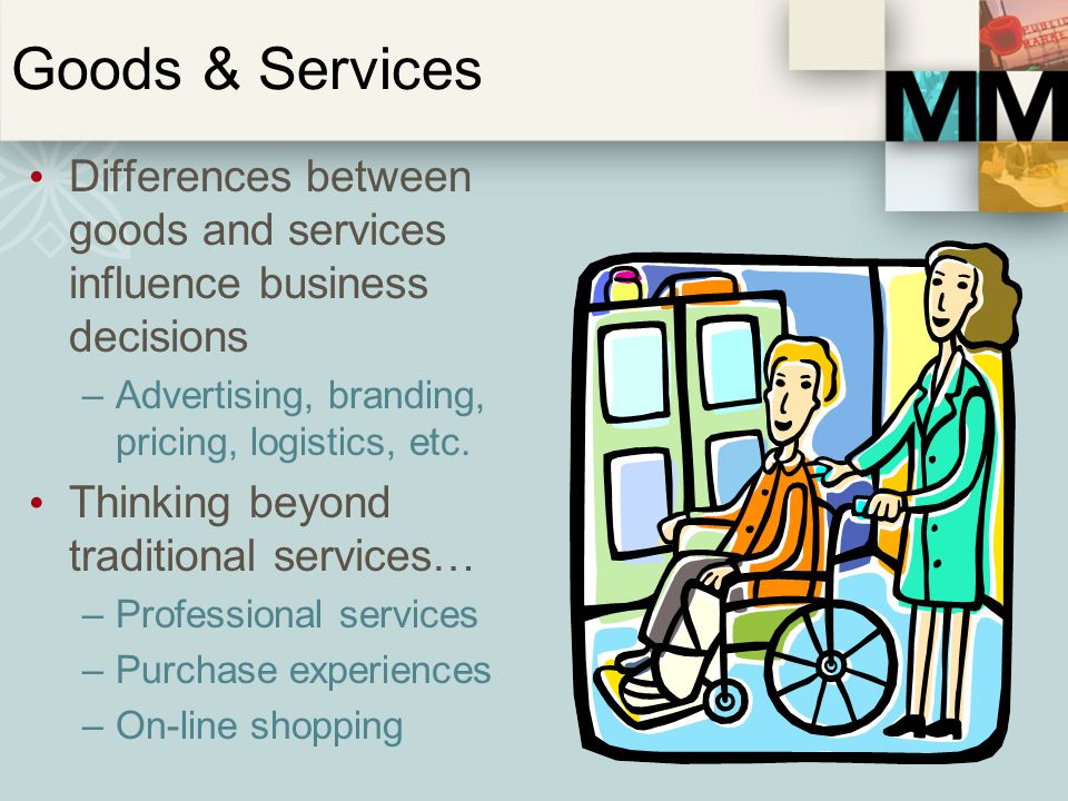 Goods & Services Differences between goods and services influence business decisions. Advertising, branding, pricing, logistics, etc.