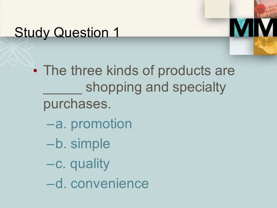 Study Question 1 The three kinds of products are _____ shopping and specialty purchases. a. promotion.