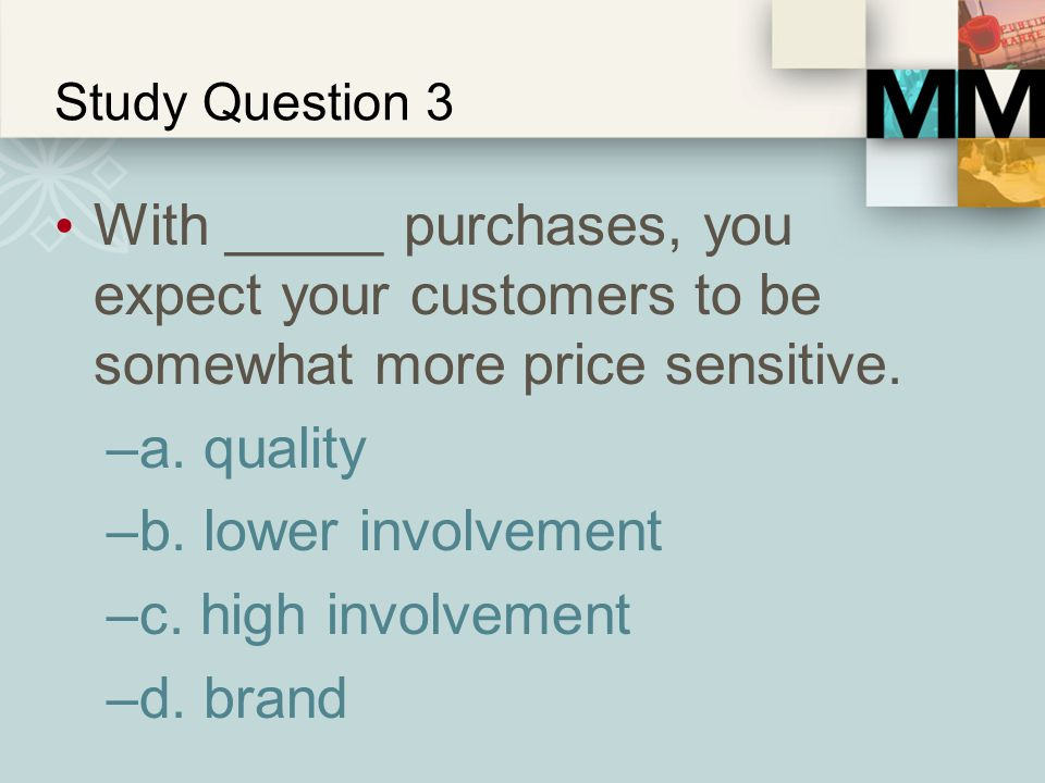 Study Question 3 With _____ purchases, you expect your customers to be somewhat more price sensitive.