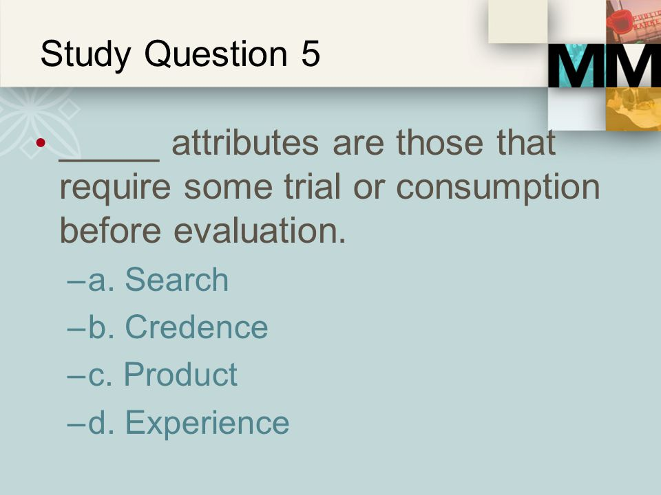 Study Question 5 _____ attributes are those that require some trial or consumption before evaluation.