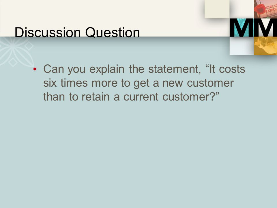 Discussion Question Can you explain the statement, It costs six times more to get a new customer than to retain a current customer