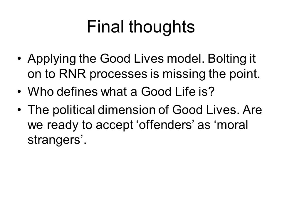 Final thoughts Applying the Good Lives model. Bolting it on to RNR processes is missing the point. Who defines what a Good Life is