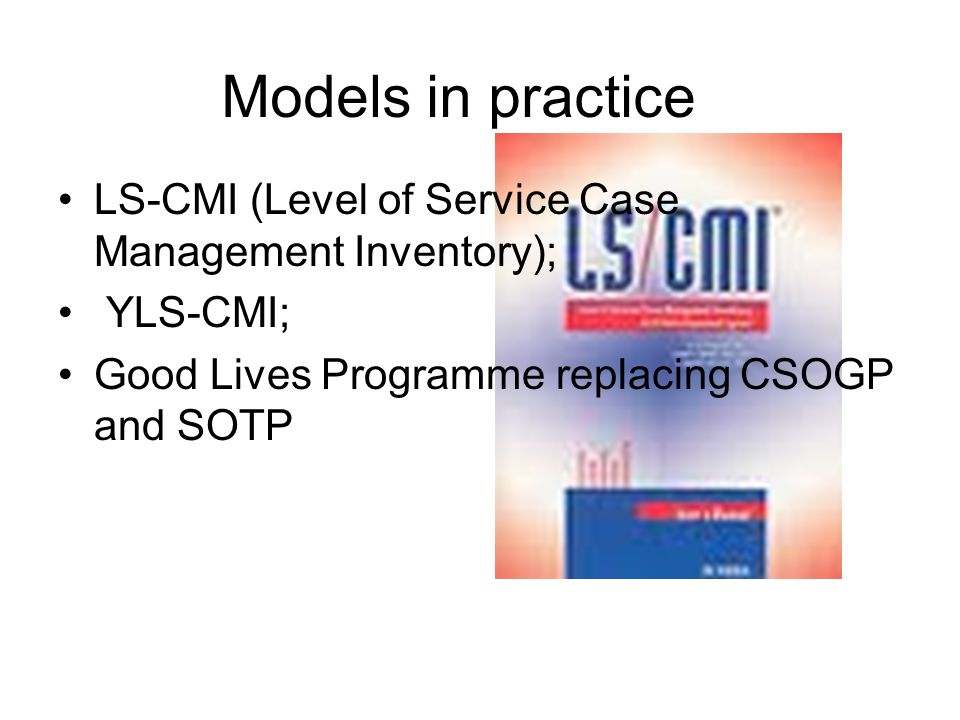 Models in practice LS-CMI (Level of Service Case Management Inventory); YLS-CMI; Good Lives Programme replacing CSOGP and SOTP.