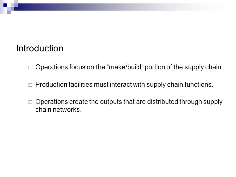 Introduction Operations focus on the make/build portion of the supply chain. Production facilities must interact with supply chain functions.
