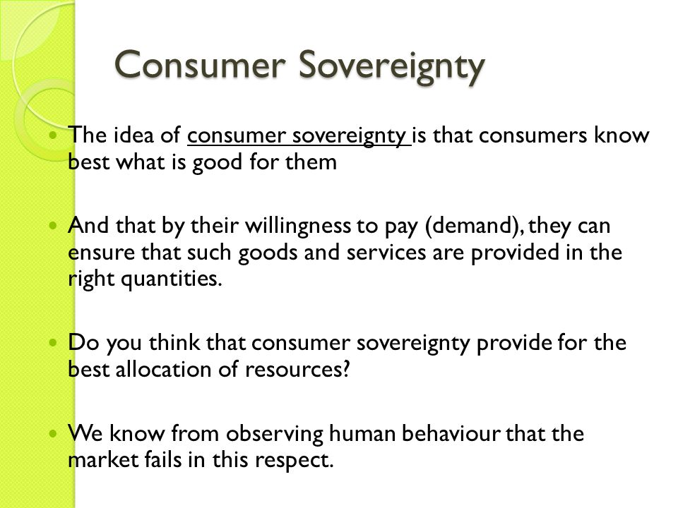 Consumer Sovereignty The idea of consumer sovereignty is that consumers know best what is good for them.