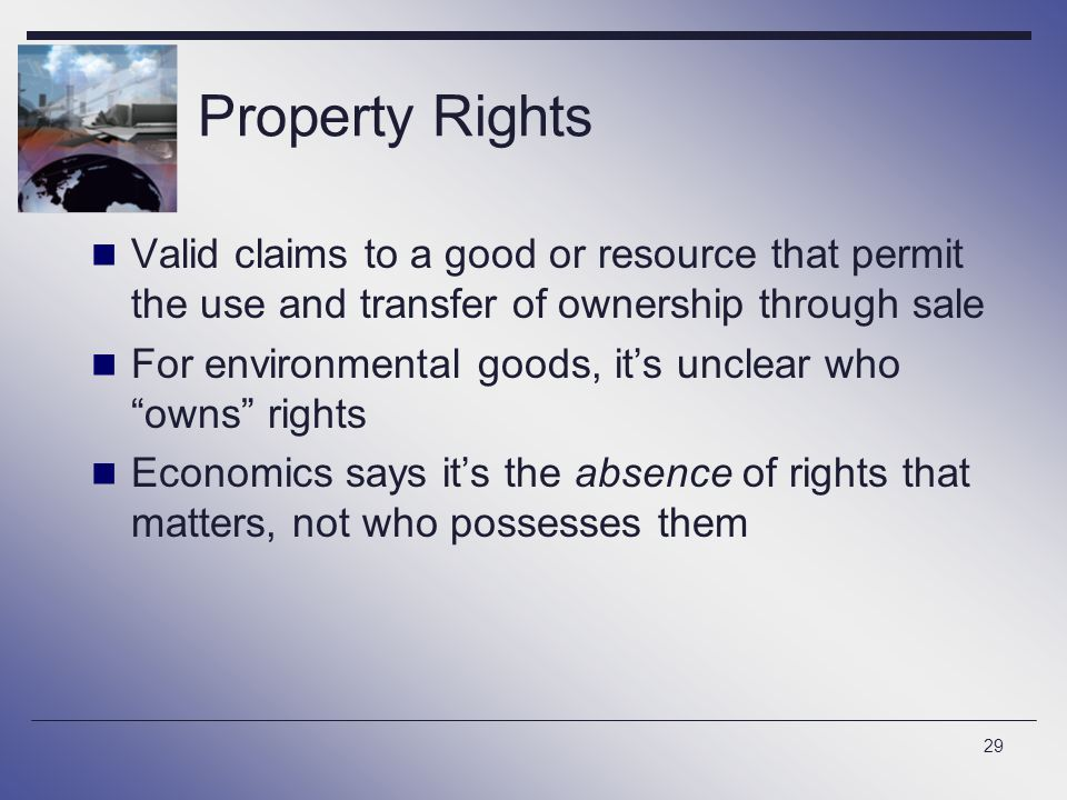 Property Rights Valid claims to a good or resource that permit the use and transfer of ownership through sale.