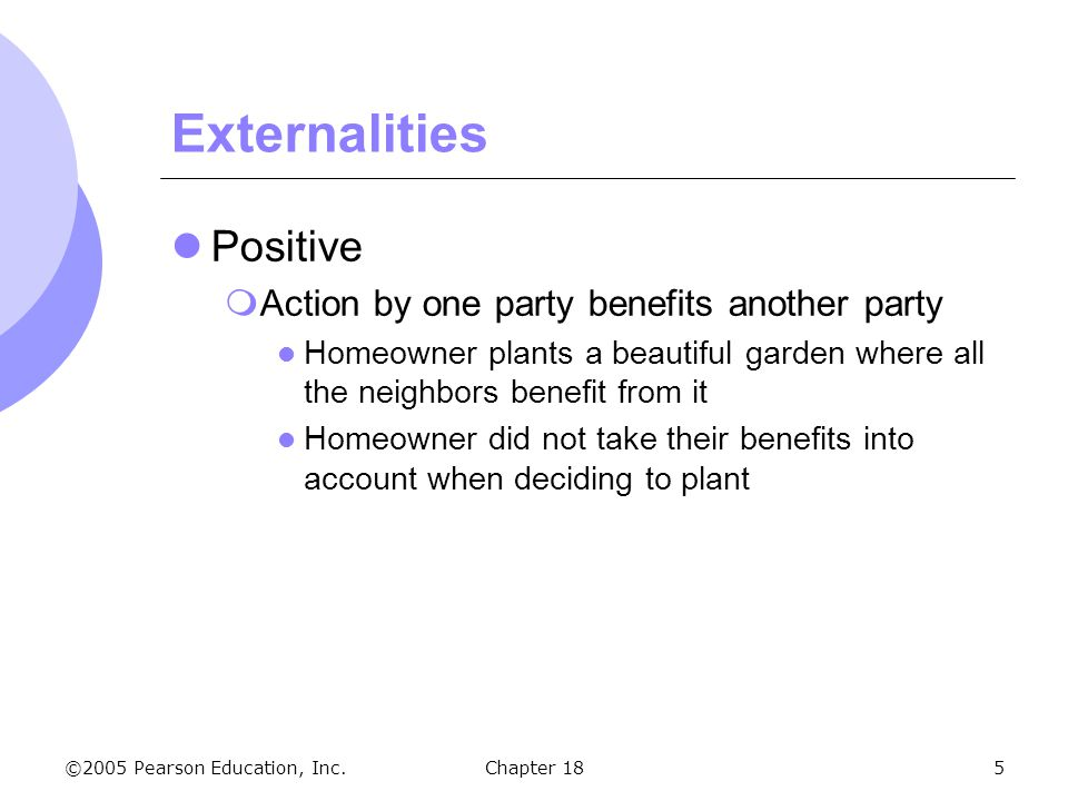 Externalities Positive Action by one party benefits another party