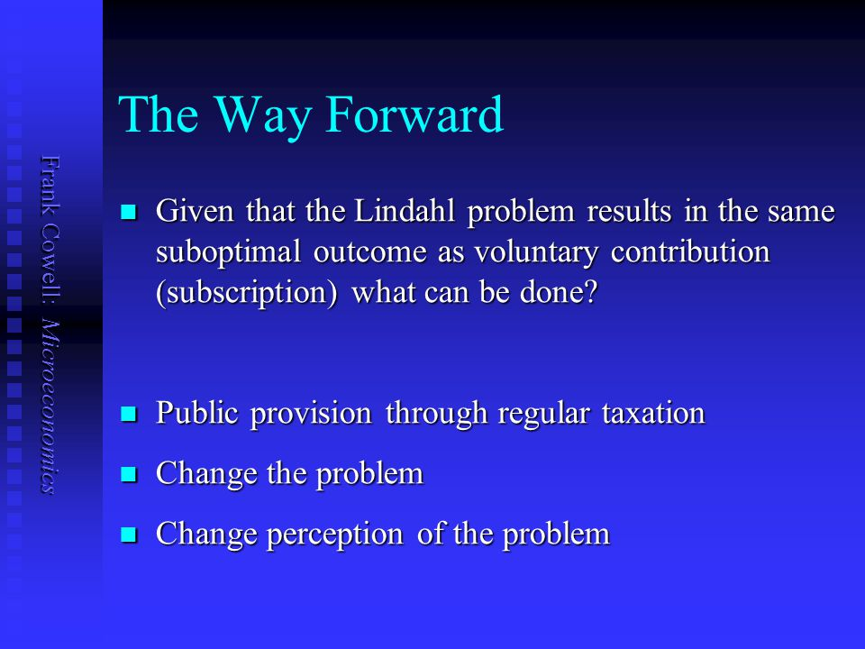The Way Forward Given that the Lindahl problem results in the same suboptimal outcome as voluntary contribution (subscription) what can be done