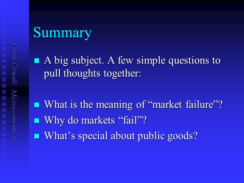 Summary A big subject. A few simple questions to pull thoughts together: What is the meaning of market failure