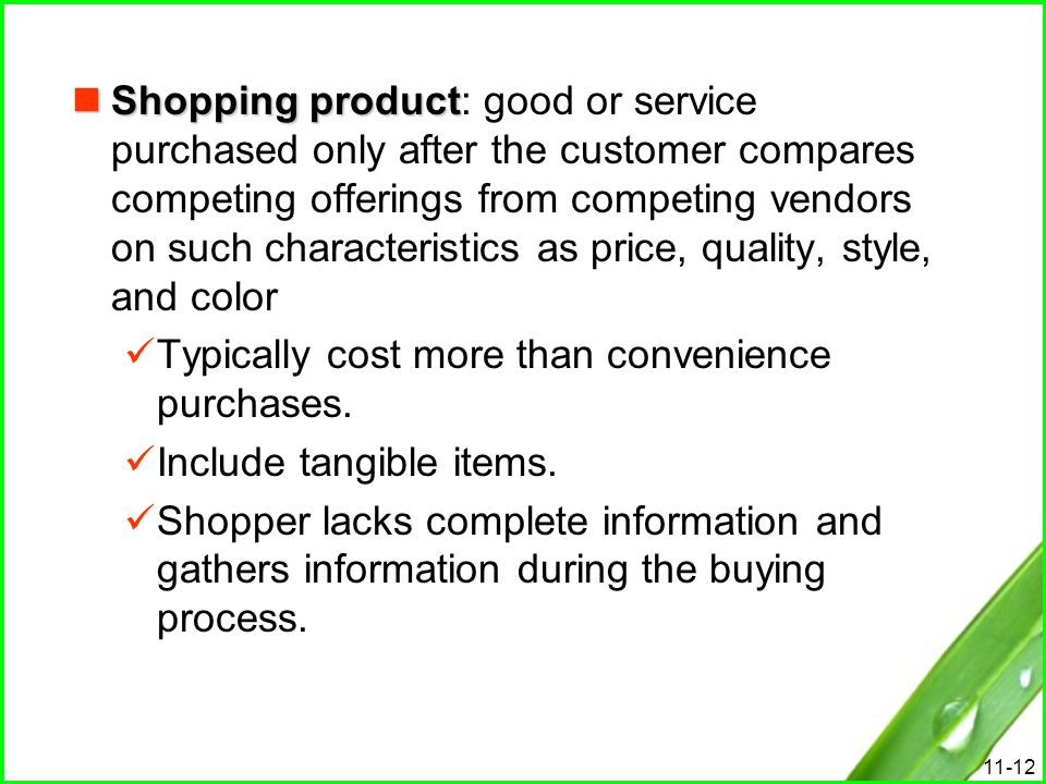 Shopping product: good or service purchased only after the customer compares competing offerings from competing vendors on such characteristics as price, quality, style, and color