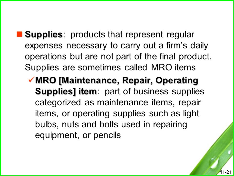 Supplies: products that represent regular expenses necessary to carry out a firm's daily operations but are not part of the final product. Supplies are sometimes called MRO items