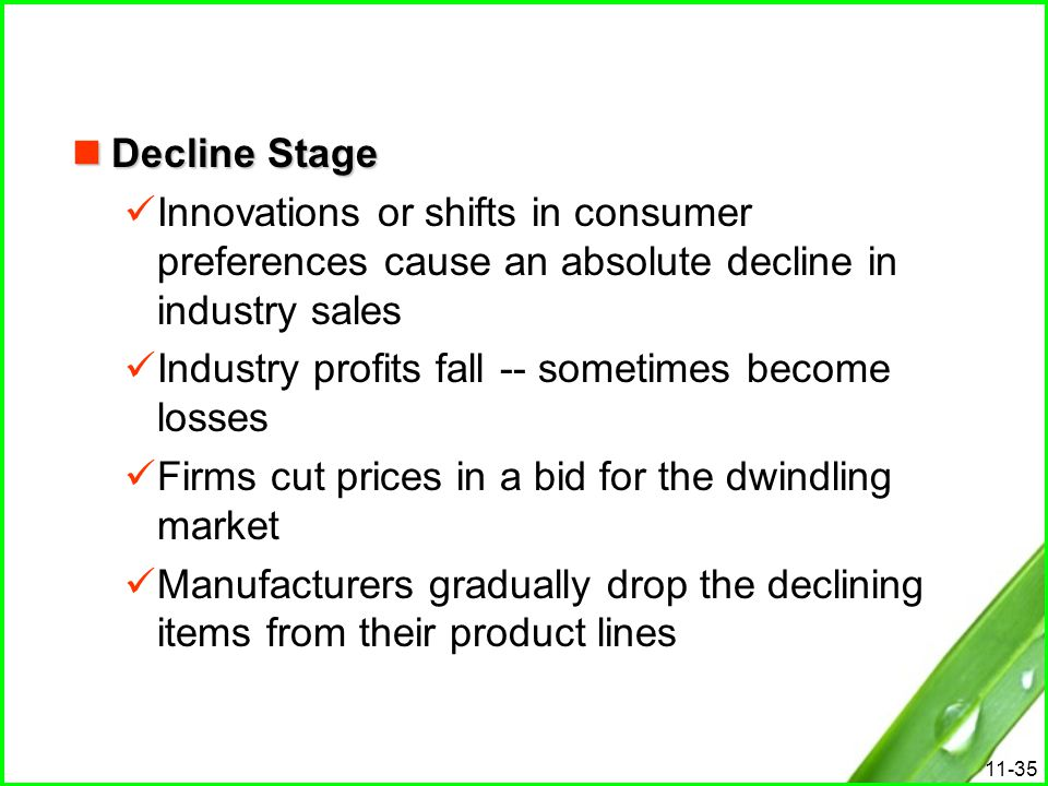 Decline Stage Innovations or shifts in consumer preferences cause an absolute decline in industry sales.