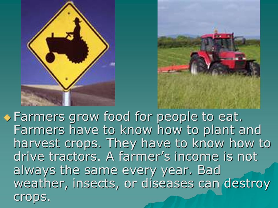 Farmers grow food for people to eat