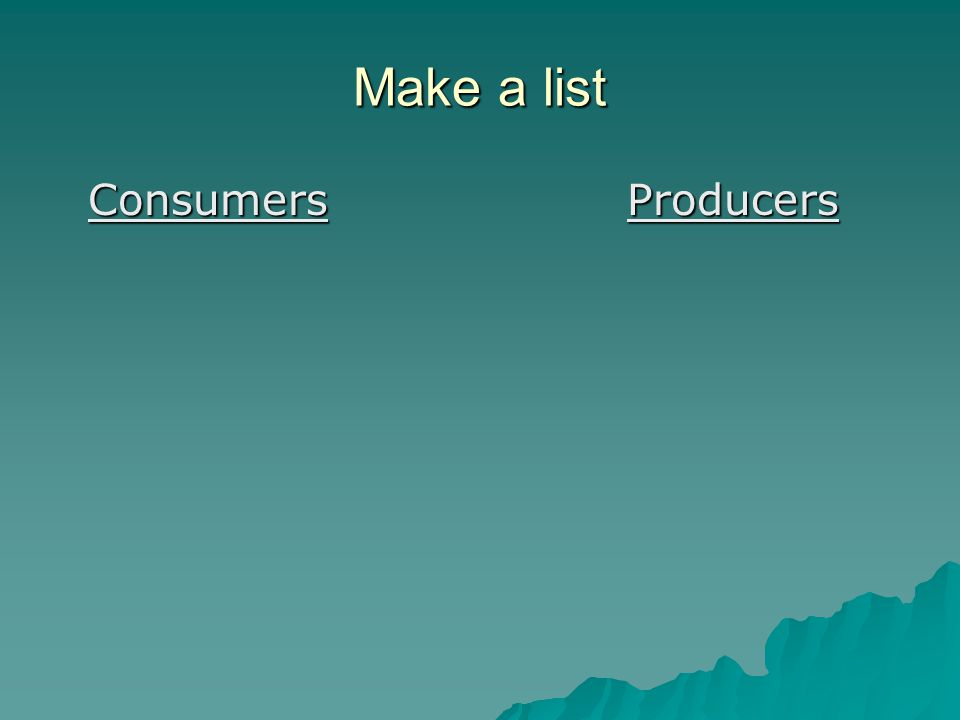 Make a list Consumers Producers