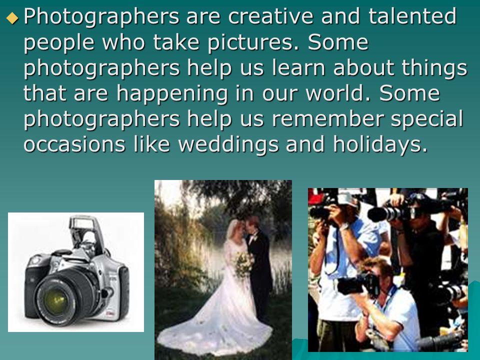 Photographers are creative and talented people who take pictures