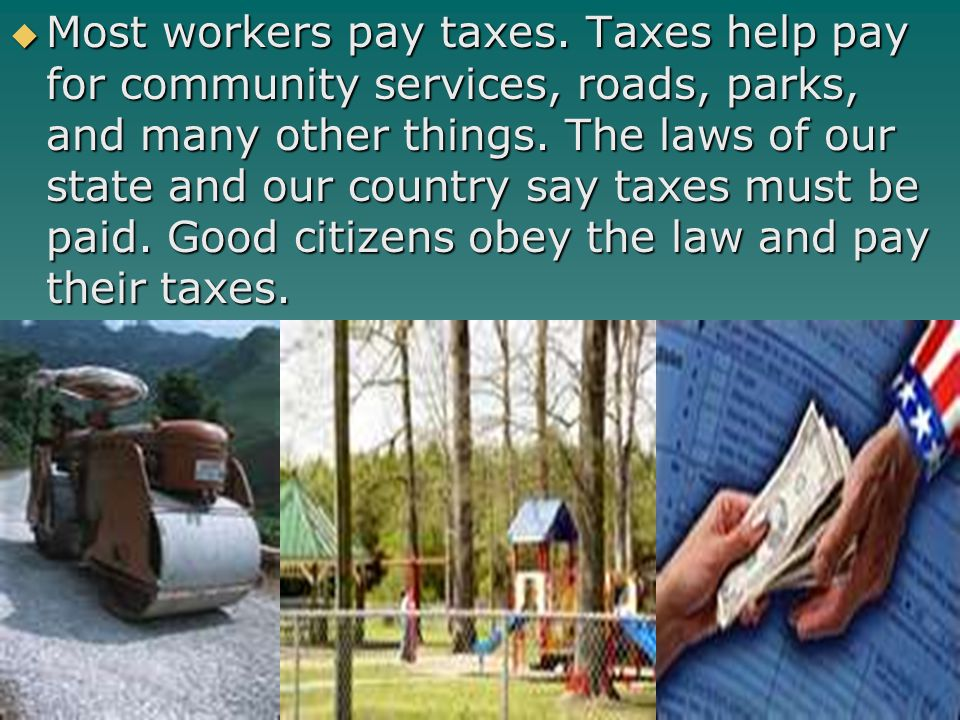 Most workers pay taxes. Taxes help pay for community services, roads, parks, and many other things.