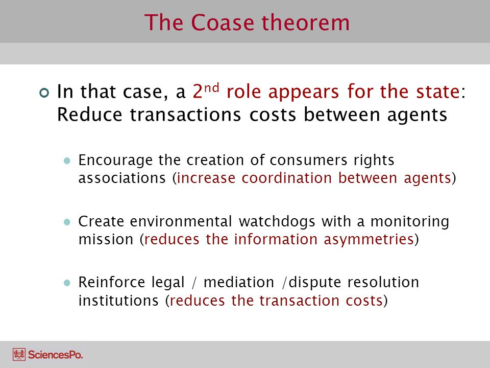 The Coase theorem In that case, a 2nd role appears for the state: Reduce transactions costs between agents.