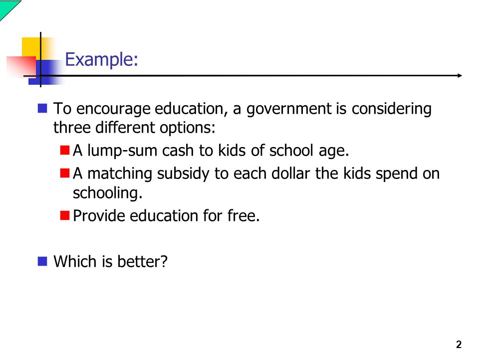 Example: To encourage education, a government is considering three different options: A lump-sum cash to kids of school age.