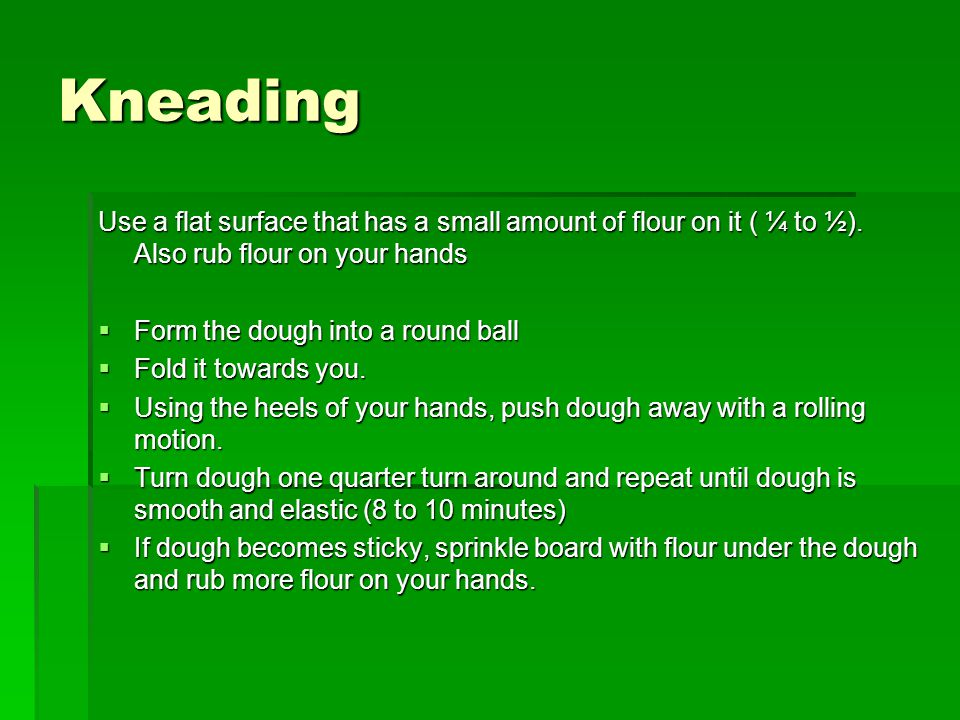 Kneading Use a flat surface that has a small amount of flour on it ( ¼ to ½). Also rub flour on your hands.