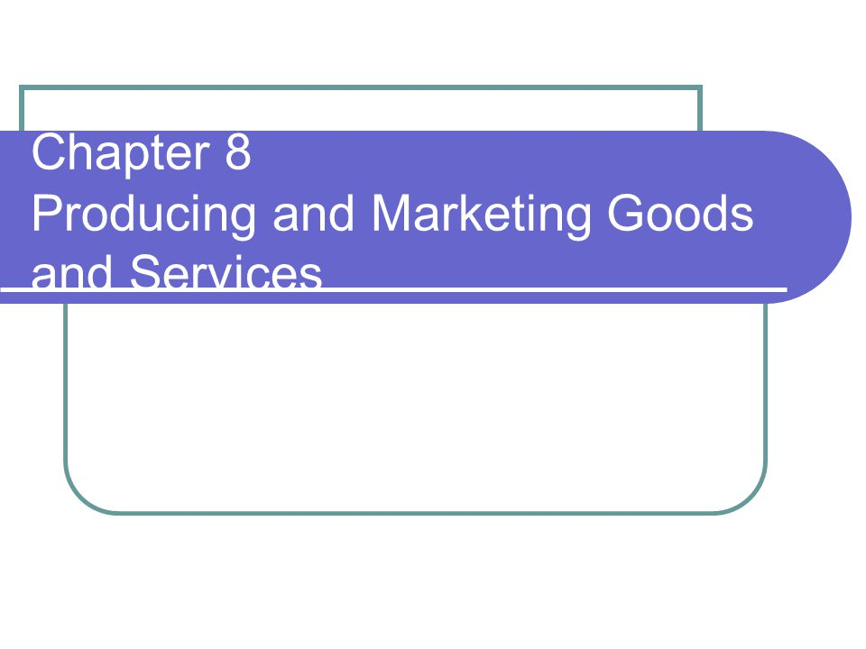 Chapter 8 Producing and Marketing Goods and Services