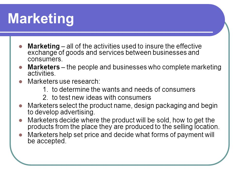 Marketing Marketing – all of the activities used to insure the effective exchange of goods and services between businesses and consumers.