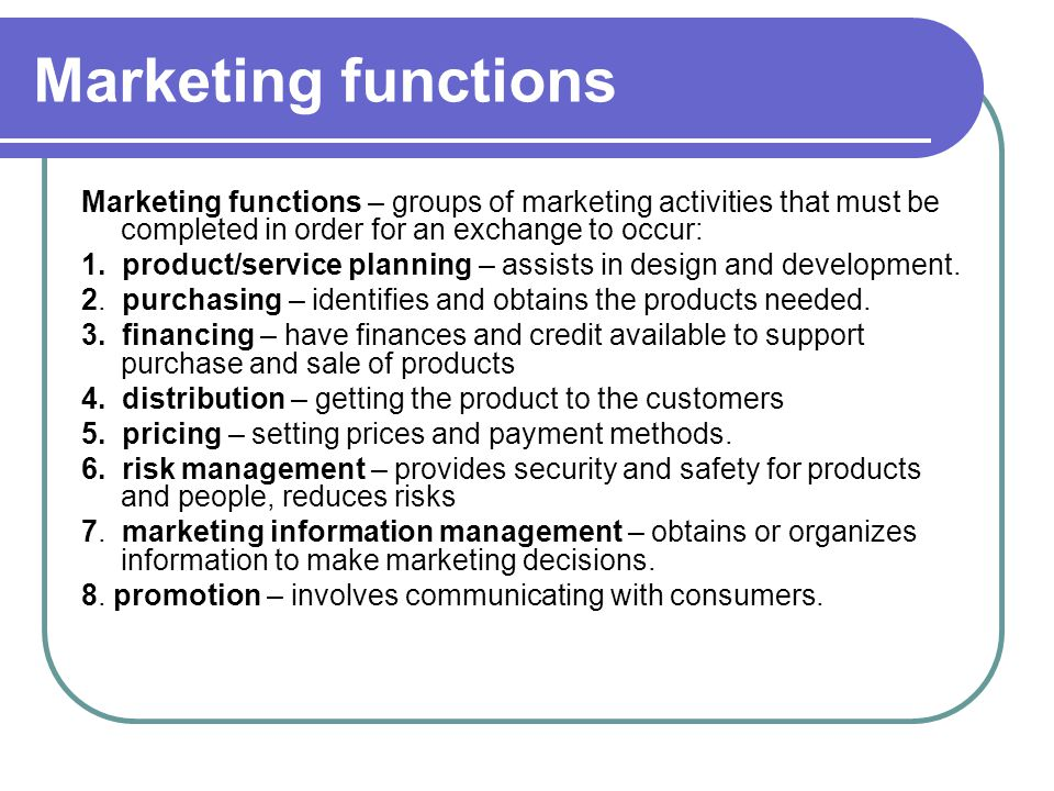 Marketing functions Marketing functions – groups of marketing activities that must be completed in order for an exchange to occur: