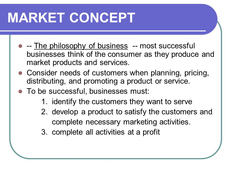 MARKET CONCEPT -- The philosophy of business -- most successful businesses think of the consumer as they produce and market products and services.