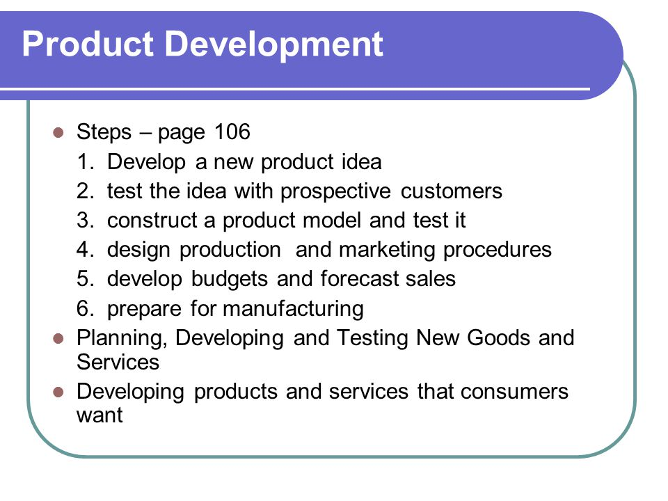 Product Development Steps – page 106 1. Develop a new product idea